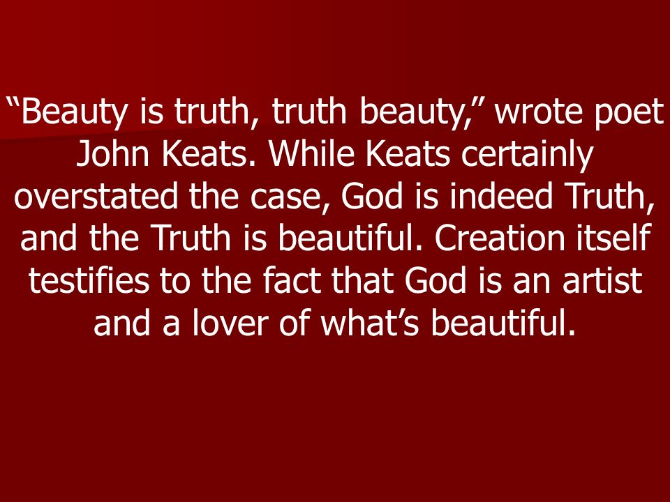 Beauty is truth, truth beauty, wrote poet John Keats