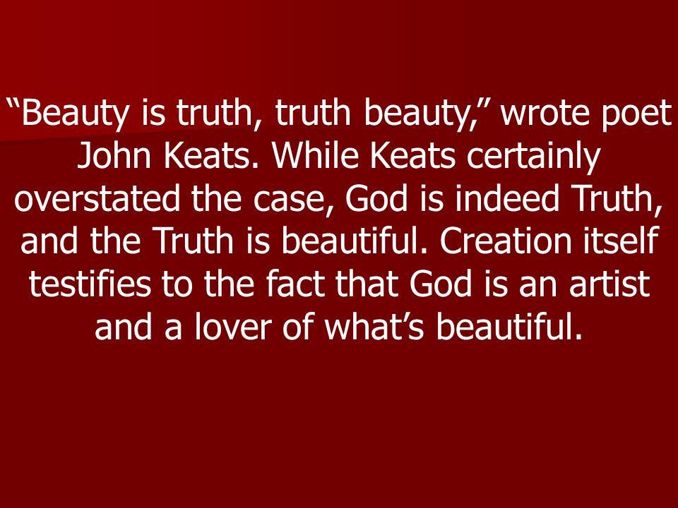Beauty is truth, truth beauty, wrote poet John Keats