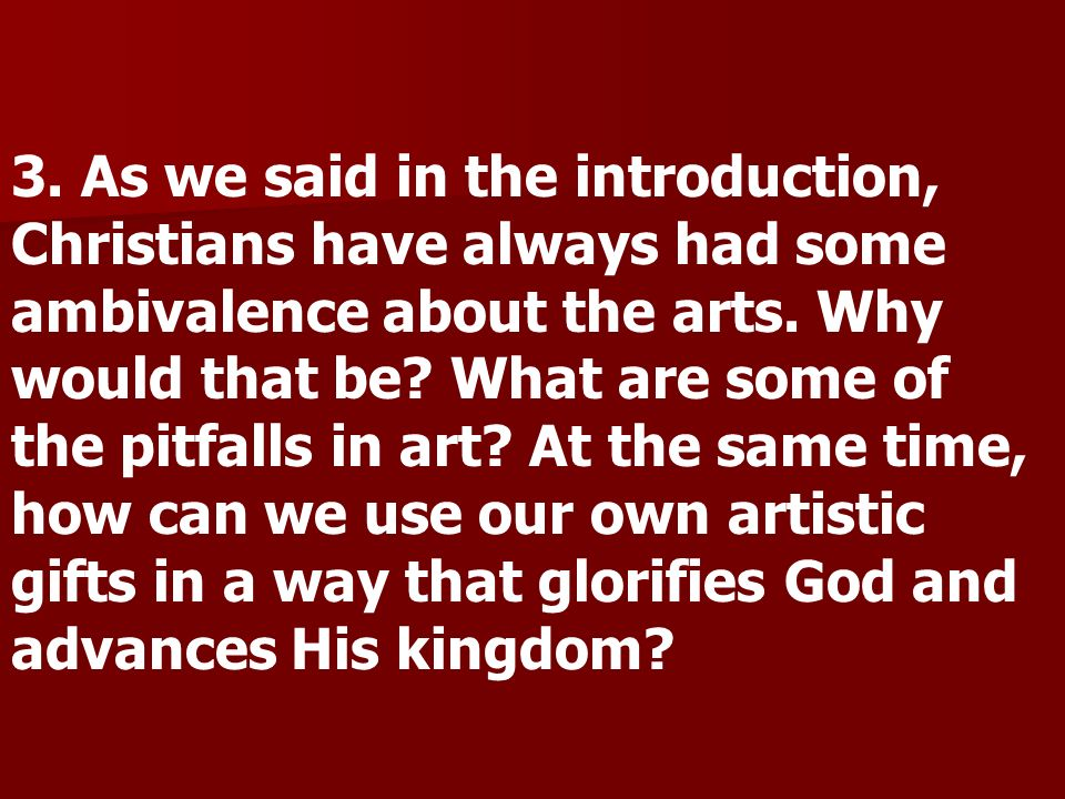 3. As we said in the introduction, Christians have always had some ambivalence about the arts.