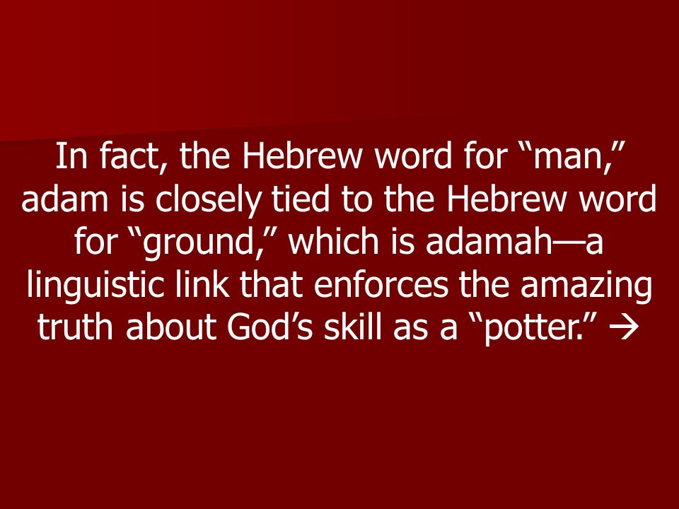 In fact, the Hebrew word for man, adam is closely tied to the Hebrew word for ground, which is adamah—a linguistic link that enforces the amazing truth about God's skill as a potter. 