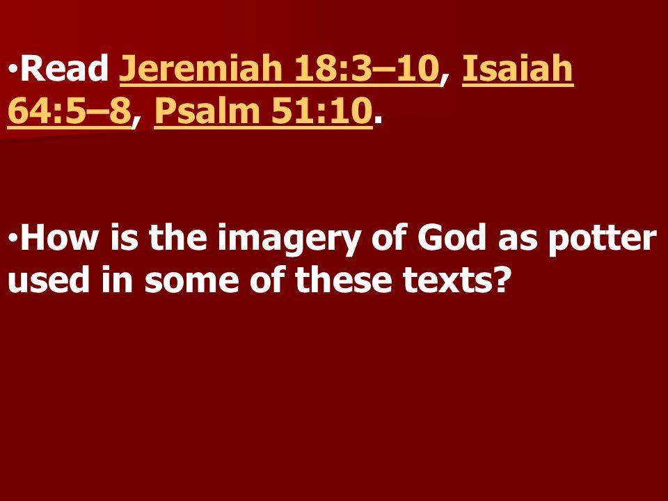 Read Jeremiah 18:3–10, Isaiah 64:5–8, Psalm 51:10.