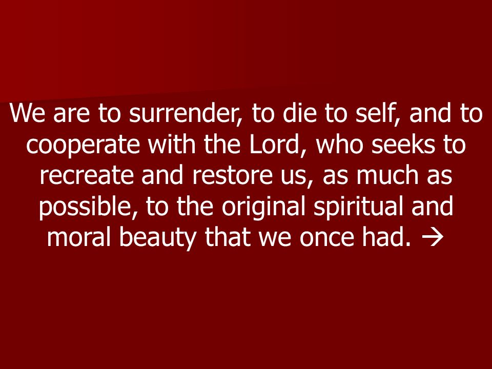 We are to surrender, to die to self, and to cooperate with the Lord, who seeks to recreate and restore us, as much as possible, to the original spiritual and moral beauty that we once had.