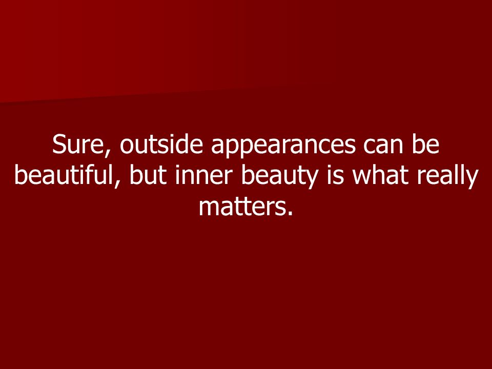 Sure, outside appearances can be beautiful, but inner beauty is what really matters.