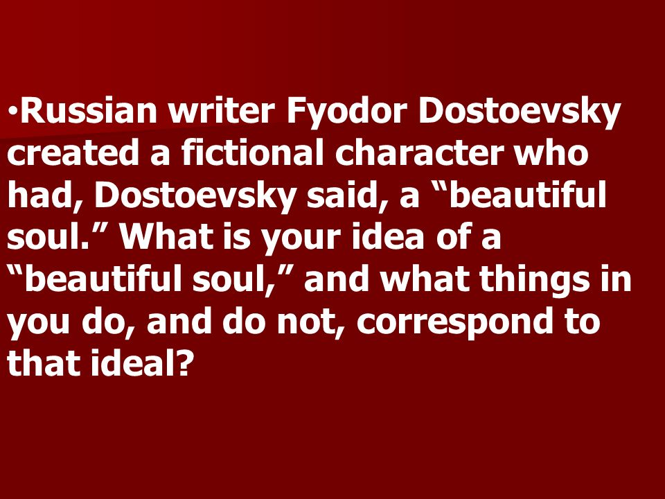 Russian writer Fyodor Dostoevsky created a fictional character who had, Dostoevsky said, a beautiful soul. What is your idea of a beautiful soul, and what things in you do, and do not, correspond to that ideal