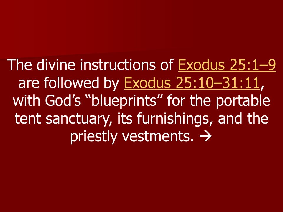 The divine instructions of Exodus 25:1–9 are followed by Exodus 25:10–31:11, with God's blueprints for the portable tent sanctuary, its furnishings, and the priestly vestments.