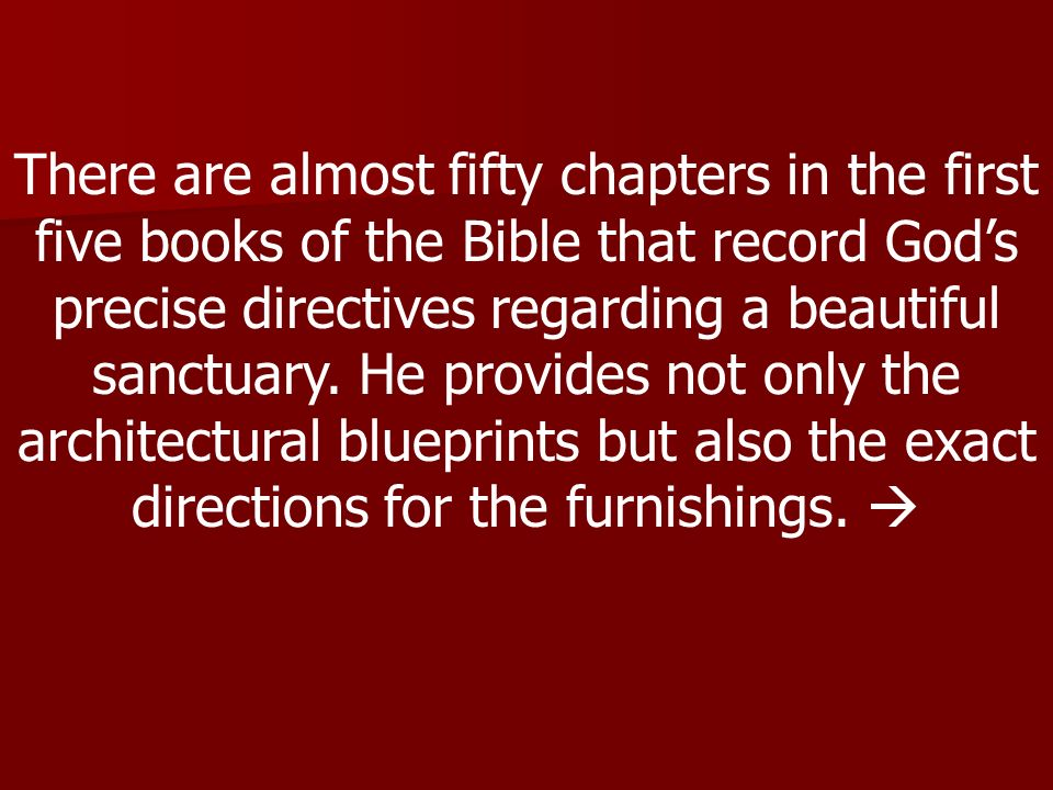 There are almost fifty chapters in the first five books of the Bible that record God's precise directives regarding a beautiful sanctuary.
