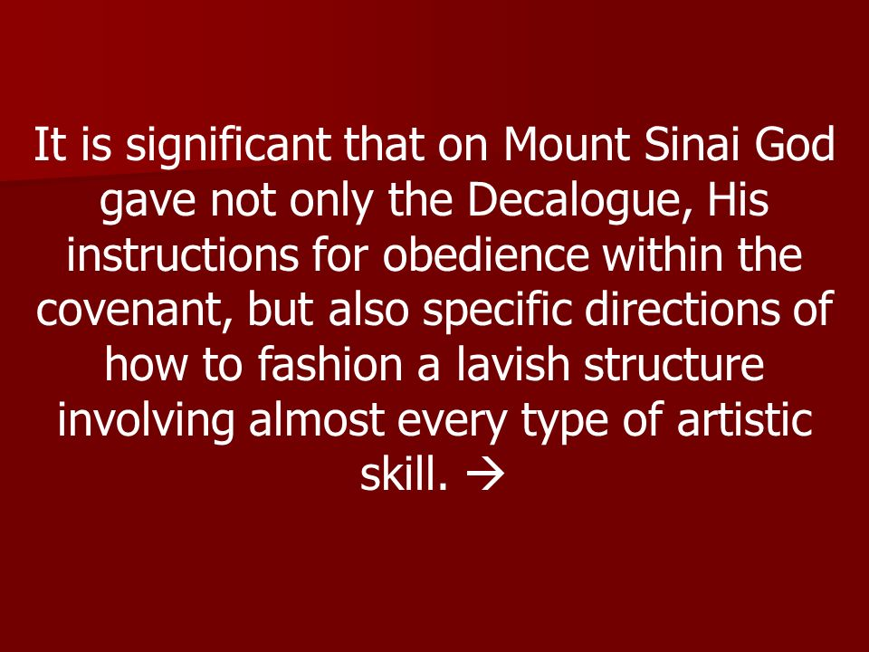 It is significant that on Mount Sinai God gave not only the Decalogue, His instructions for obedience within the covenant, but also specific directions of how to fashion a lavish structure involving almost every type of artistic skill.