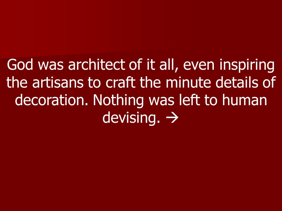God was architect of it all, even inspiring the artisans to craft the minute details of decoration.
