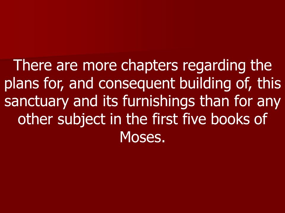 There are more chapters regarding the plans for, and consequent building of, this sanctuary and its furnishings than for any other subject in the first five books of Moses.