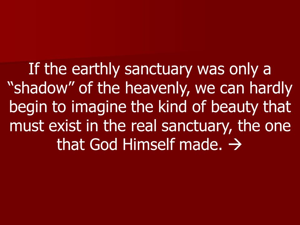 If the earthly sanctuary was only a shadow of the heavenly, we can hardly begin to imagine the kind of beauty that must exist in the real sanctuary, the one that God Himself made.