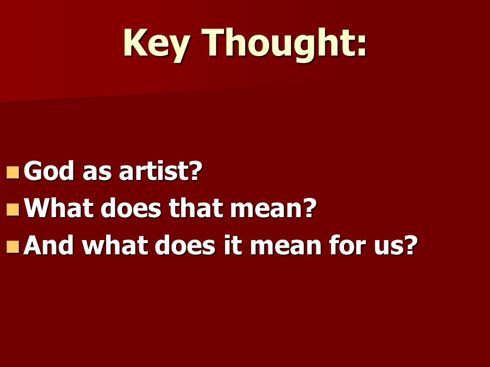 Key Thought: God as artist What does that mean