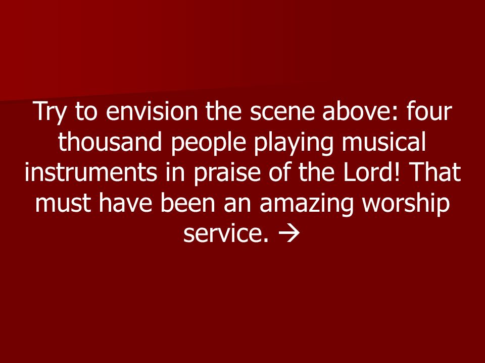 Try to envision the scene above: four thousand people playing musical instruments in praise of the Lord.