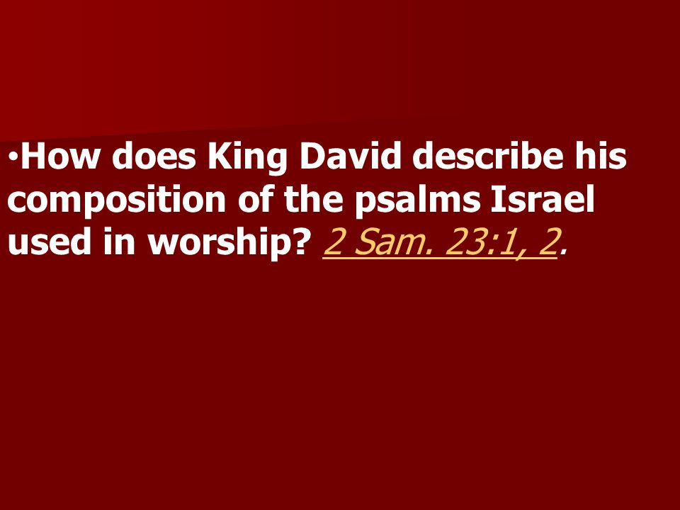 How does King David describe his composition of the psalms Israel used in worship 2 Sam. 23:1, 2.