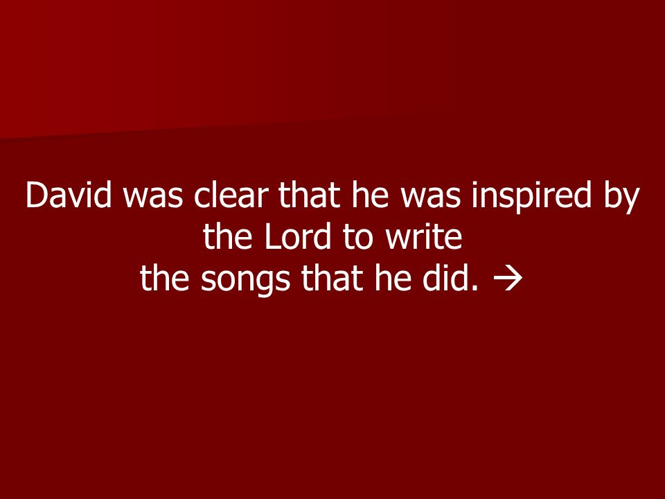 David was clear that he was inspired by the Lord to write