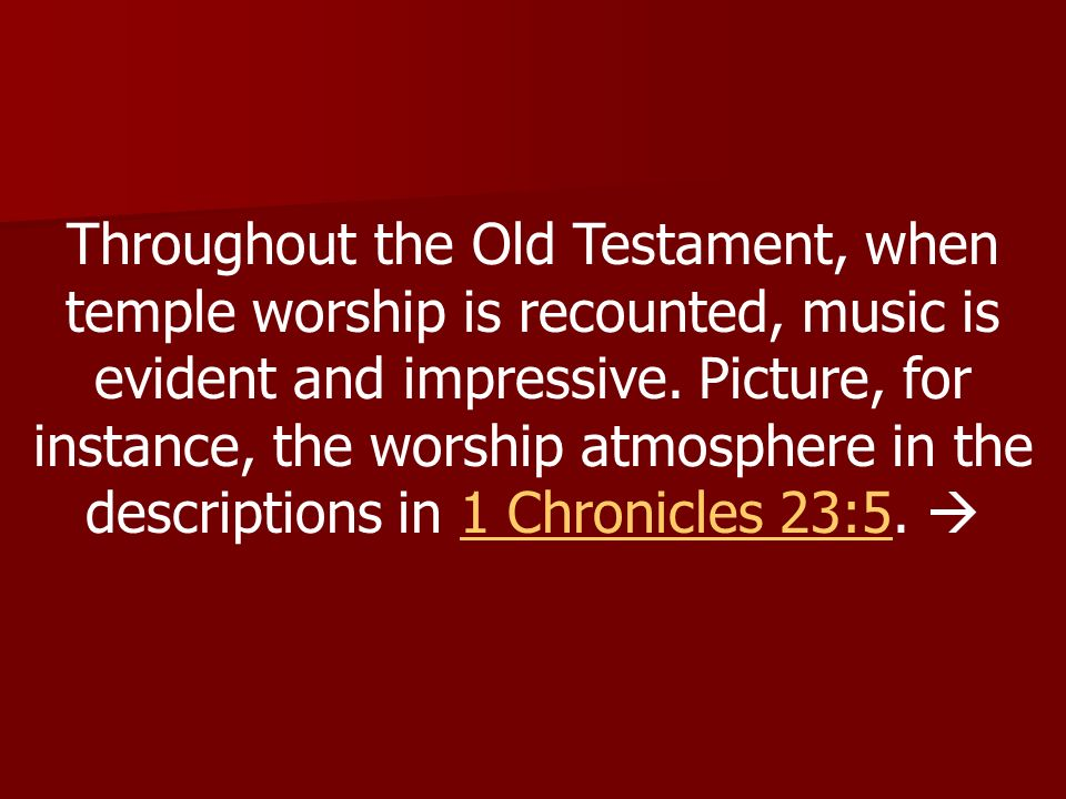 Throughout the Old Testament, when temple worship is recounted, music is evident and impressive.