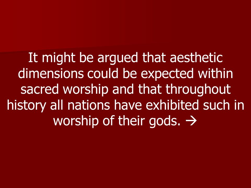 It might be argued that aesthetic dimensions could be expected within sacred worship and that throughout history all nations have exhibited such in worship of their gods.