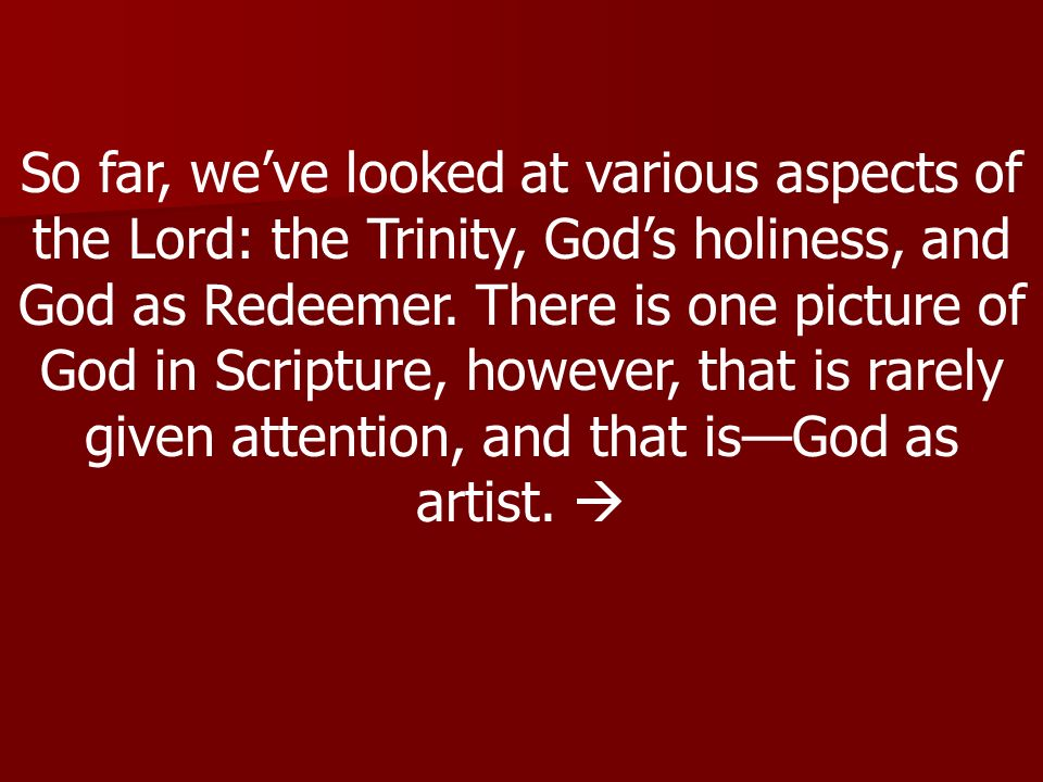 So far, we've looked at various aspects of the Lord: the Trinity, God's holiness, and God as Redeemer.