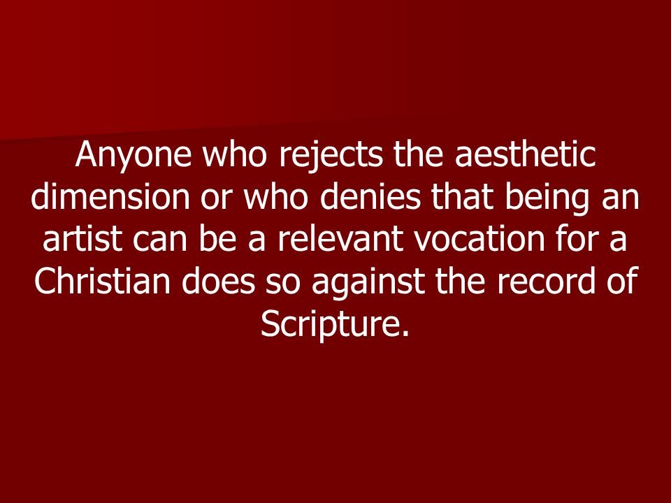 Anyone who rejects the aesthetic dimension or who denies that being an artist can be a relevant vocation for a Christian does so against the record of Scripture.
