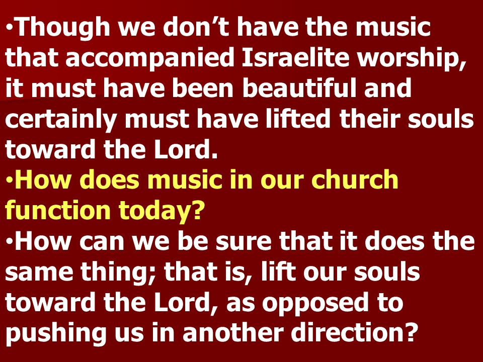 Though we don't have the music that accompanied Israelite worship, it must have been beautiful and certainly must have lifted their souls toward the Lord.