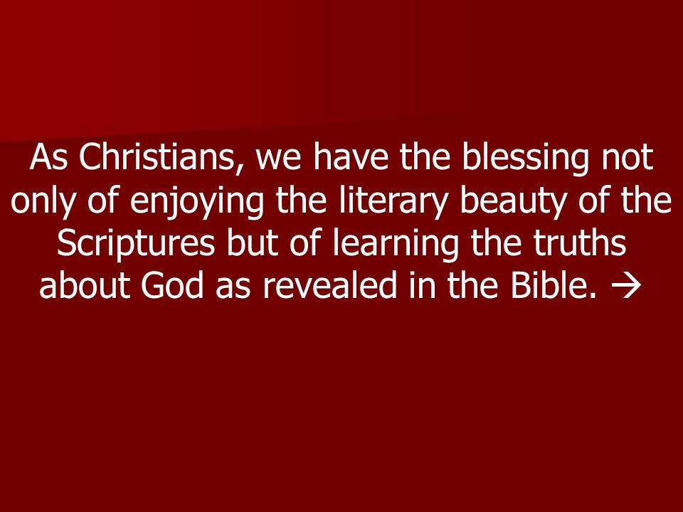 As Christians, we have the blessing not only of enjoying the literary beauty of the Scriptures but of learning the truths about God as revealed in the Bible.
