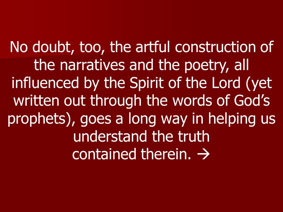 No doubt, too, the artful construction of the narratives and the poetry, all influenced by the Spirit of the Lord (yet written out through the words of God's prophets), goes a long way in helping us understand the truth
