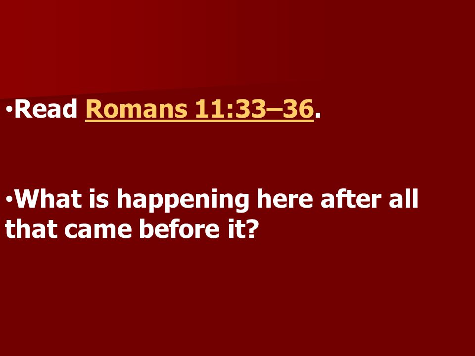 Read Romans 11:33–36. What is happening here after all that came before it