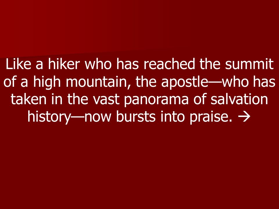 Like a hiker who has reached the summit of a high mountain, the apostle—who has taken in the vast panorama of salvation history—now bursts into praise.