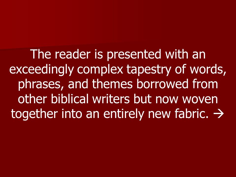 The reader is presented with an exceedingly complex tapestry of words, phrases, and themes borrowed from other biblical writers but now woven together into an entirely new fabric.