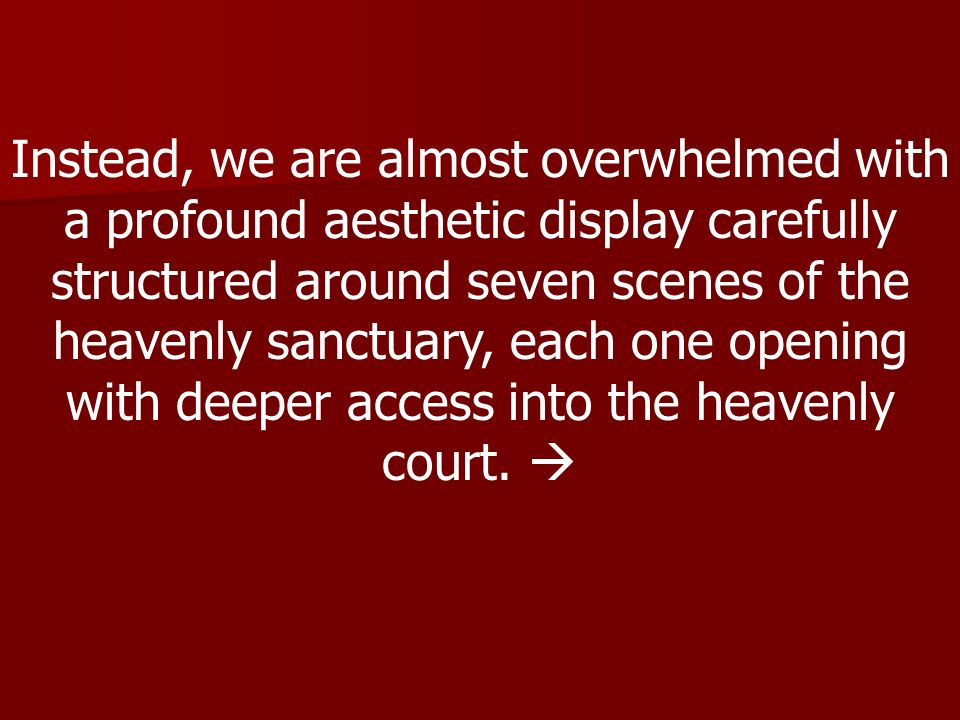 Instead, we are almost overwhelmed with a profound aesthetic display carefully structured around seven scenes of the heavenly sanctuary, each one opening with deeper access into the heavenly court.