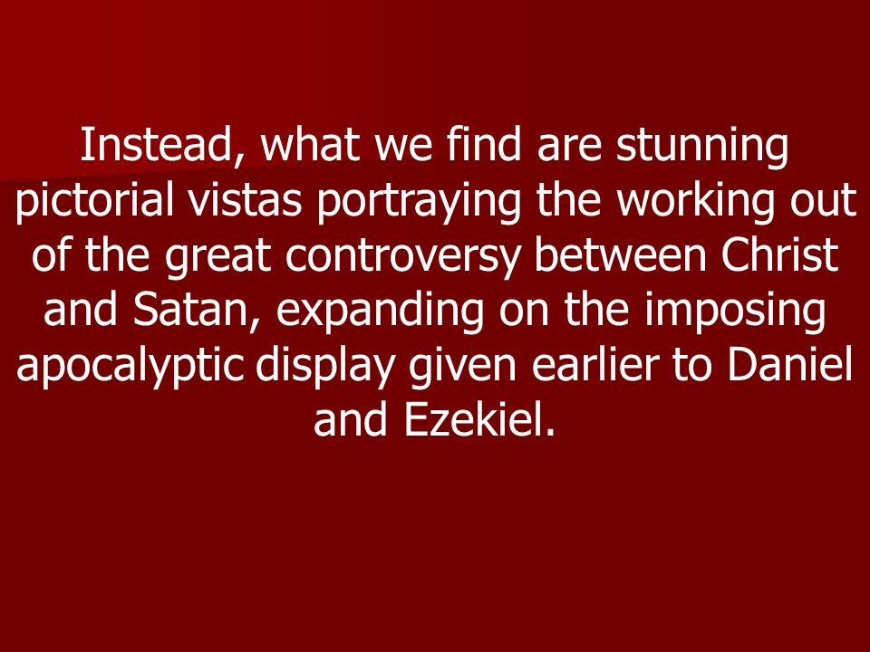 Instead, what we find are stunning pictorial vistas portraying the working out of the great controversy between Christ and Satan, expanding on the imposing apocalyptic display given earlier to Daniel and Ezekiel.
