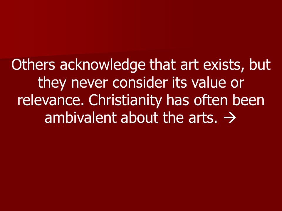 Others acknowledge that art exists, but they never consider its value or relevance.