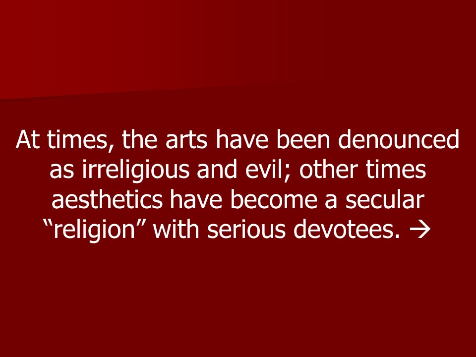 At times, the arts have been denounced as irreligious and evil; other times aesthetics have become a secular religion with serious devotees.