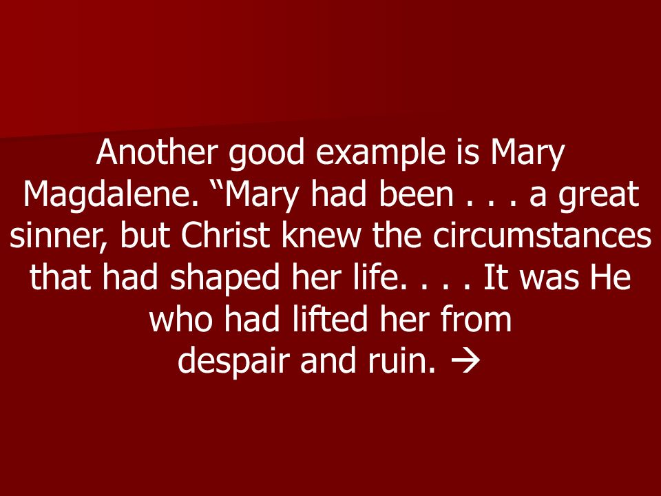 Another good example is Mary Magdalene. Mary had been