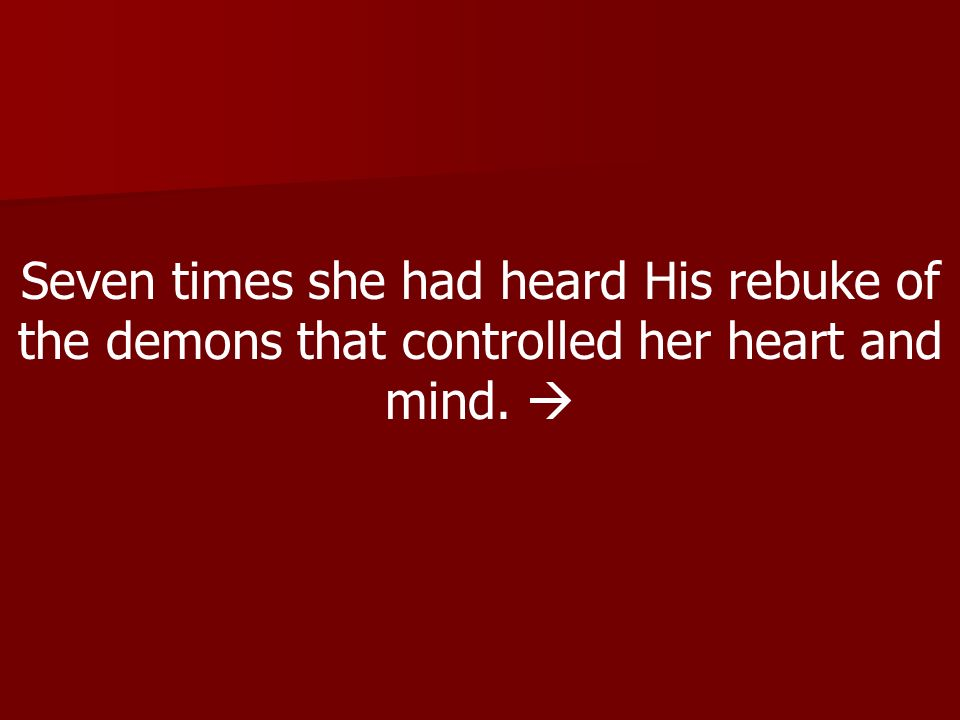 Seven times she had heard His rebuke of the demons that controlled her heart and mind. 