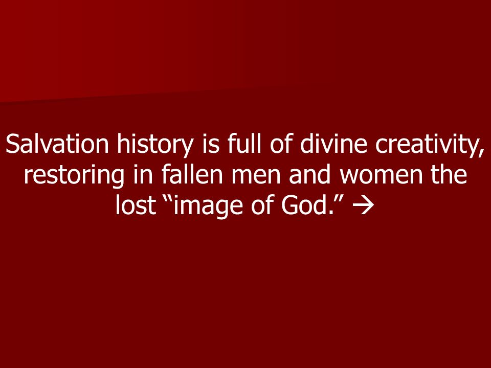 Salvation history is full of divine creativity, restoring in fallen men and women the lost image of God. 