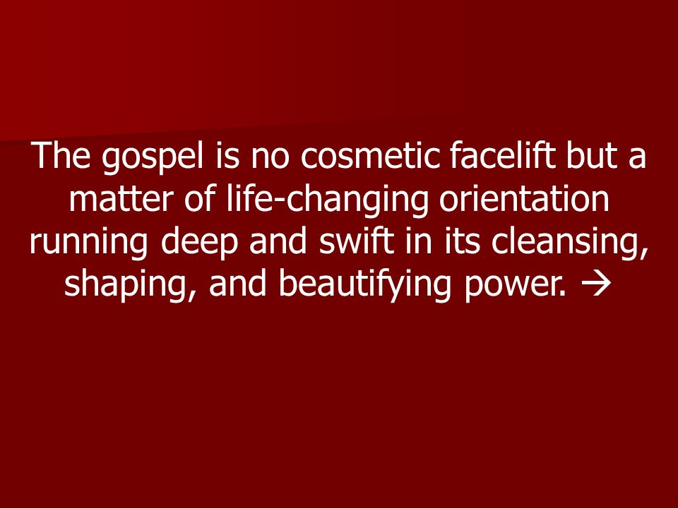 The gospel is no cosmetic facelift but a matter of life-changing orientation running deep and swift in its cleansing, shaping, and beautifying power.