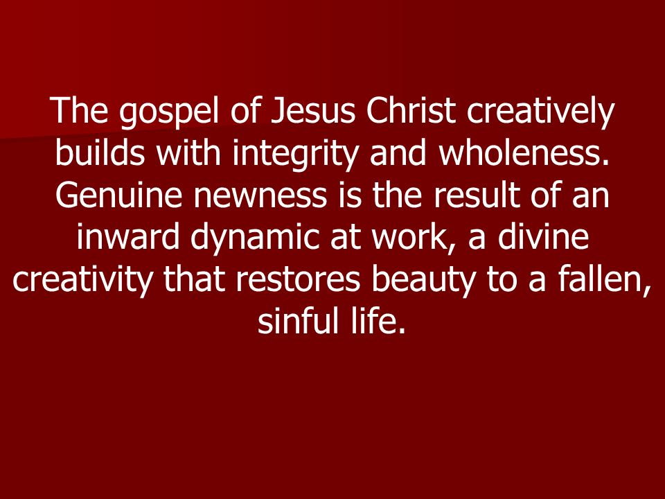 The gospel of Jesus Christ creatively builds with integrity and wholeness.