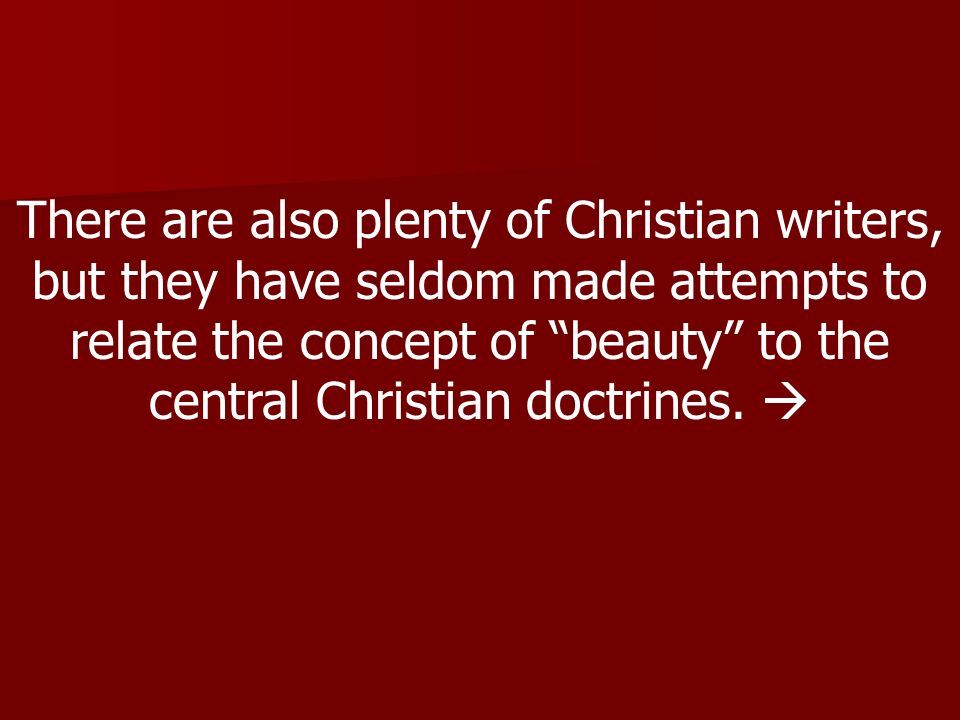 There are also plenty of Christian writers, but they have seldom made attempts to relate the concept of beauty to the central Christian doctrines.