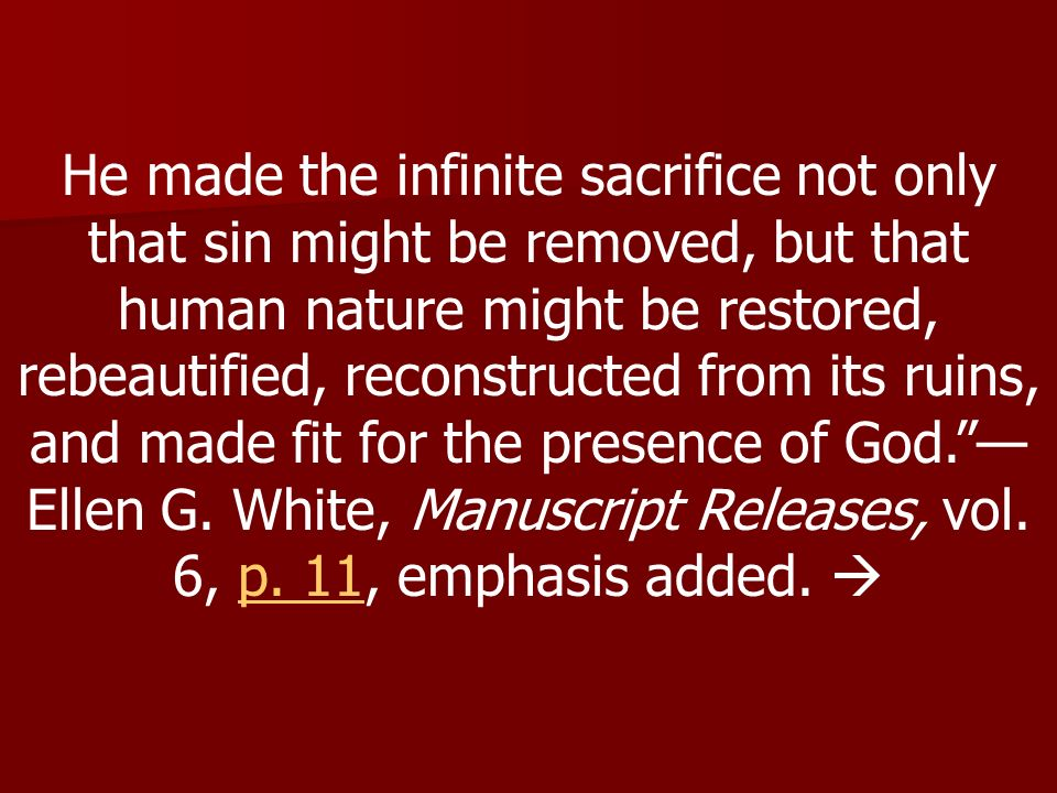 He made the infinite sacrifice not only that sin might be removed, but that human nature might be restored, rebeautified, reconstructed from its ruins, and made fit for the presence of God. —Ellen G.