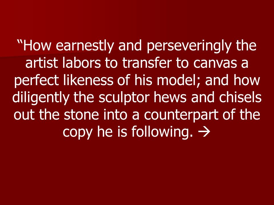 How earnestly and perseveringly the artist labors to transfer to canvas a perfect likeness of his model; and how diligently the sculptor hews and chisels out the stone into a counterpart of the copy he is following.
