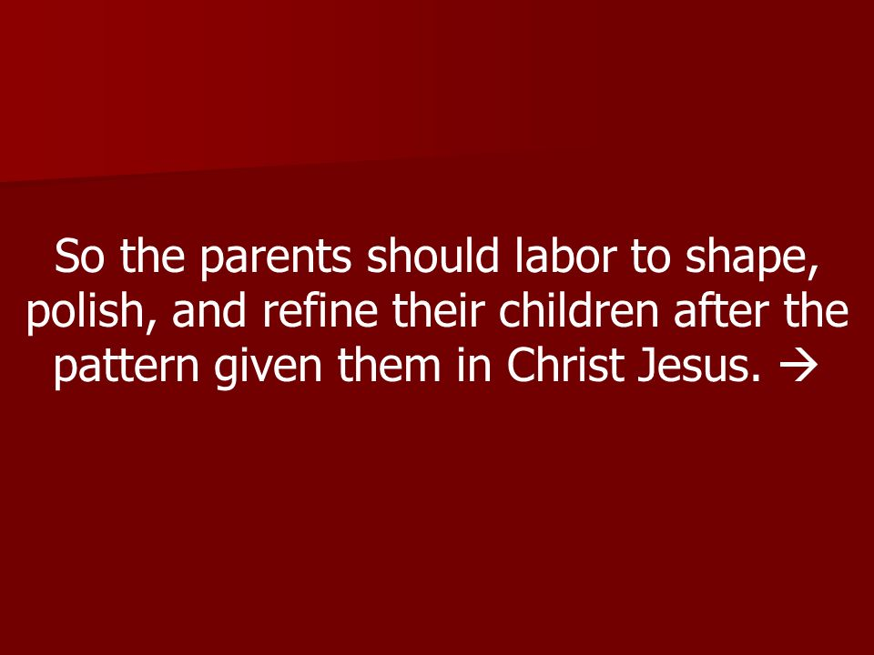 So the parents should labor to shape, polish, and refine their children after the pattern given them in Christ Jesus.