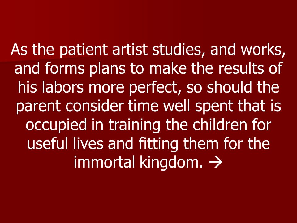 As the patient artist studies, and works, and forms plans to make the results of his labors more perfect, so should the parent consider time well spent that is occupied in training the children for useful lives and fitting them for the immortal kingdom.
