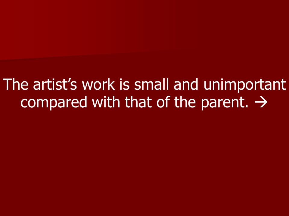 The artist's work is small and unimportant compared with that of the parent. 