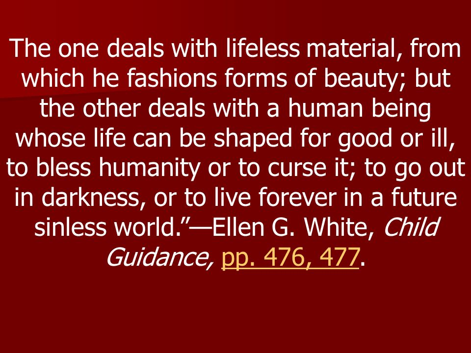 The one deals with lifeless material, from which he fashions forms of beauty; but the other deals with a human being whose life can be shaped for good or ill, to bless humanity or to curse it; to go out in darkness, or to live forever in a future sinless world. —Ellen G.