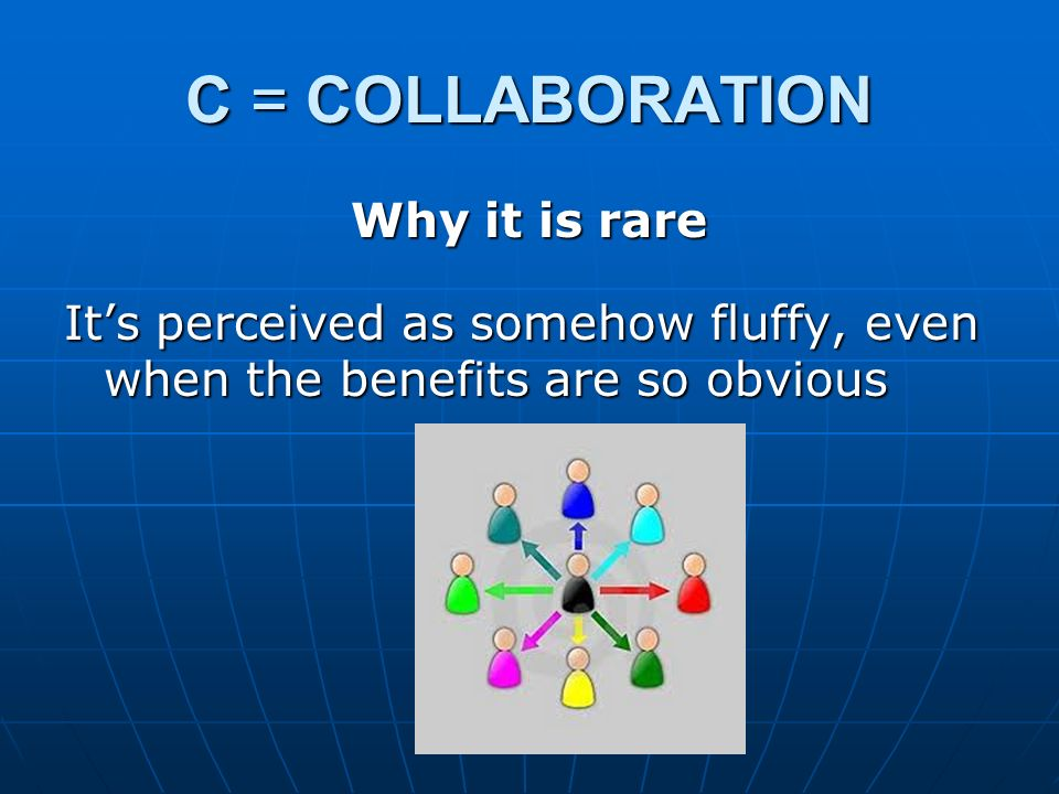C = COLLABORATION Why it is rare It's perceived as somehow fluffy, even when the benefits are so obvious