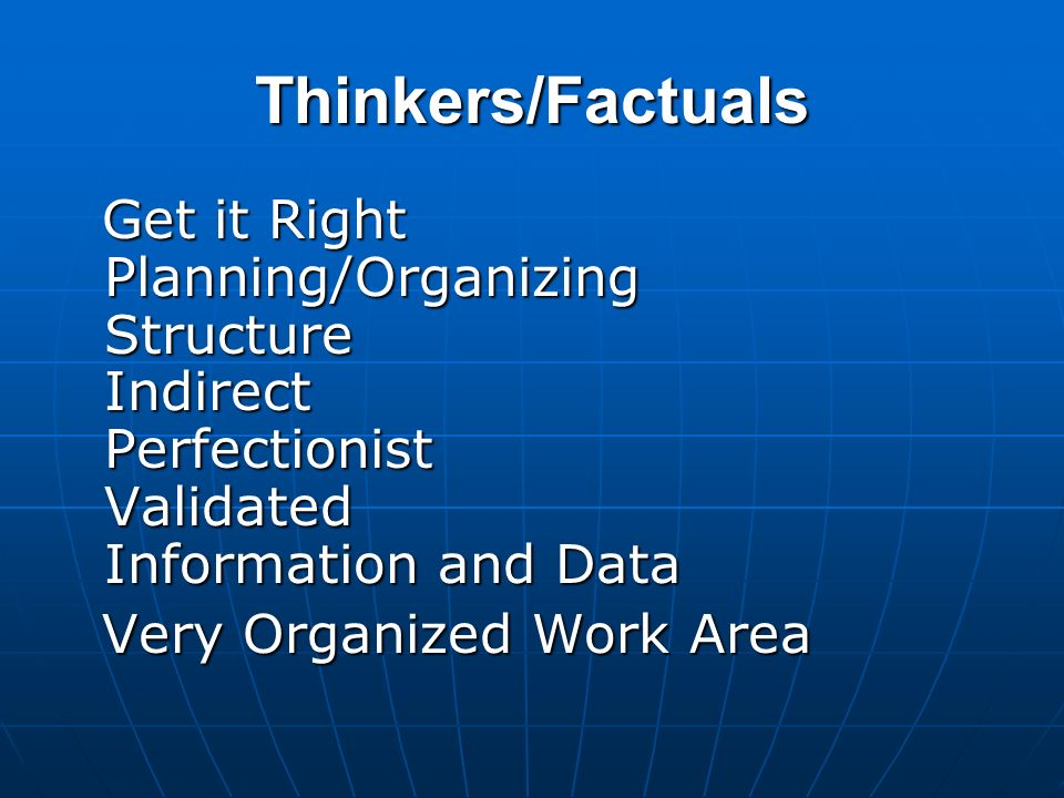 Thinkers/FactualsGet it Right Planning/Organizing Structure Indirect Perfectionist Validated Information and Data.