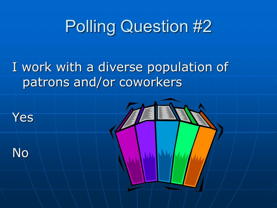 Polling Question #2 I work with a diverse population of patrons and/or coworkers Yes No