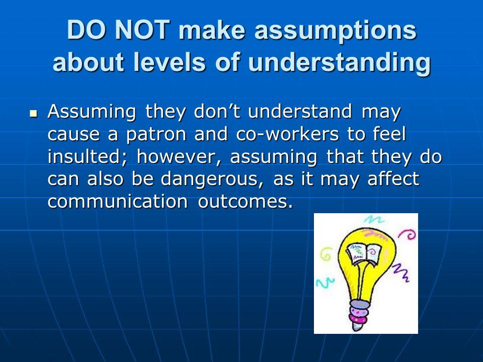 DO NOT make assumptions about levels of understanding