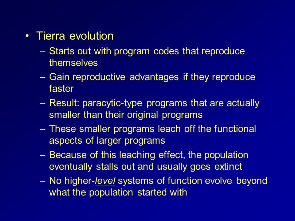 Tierra evolution Starts out with program codes that reproduce themselves. Gain reproductive advantages if they reproduce faster.