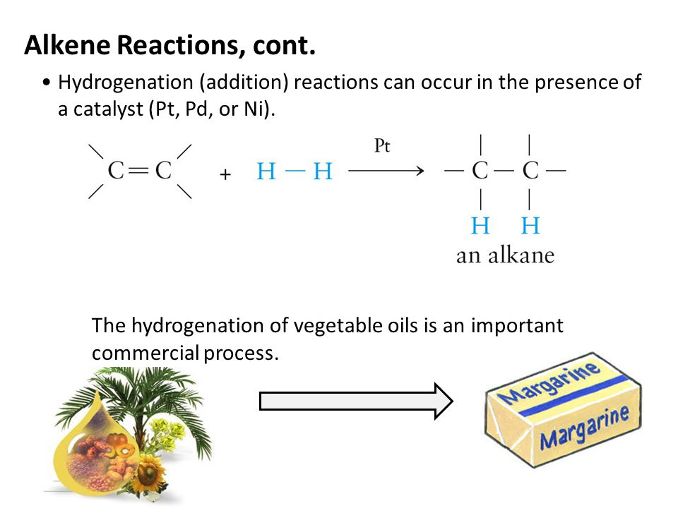 Alkene Reactions, cont. Hydrogenation (addition) reactions can occur in the presence of a catalyst (Pt, Pd, or Ni).